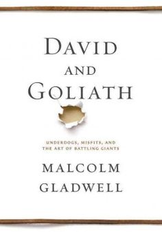 David and Goliath (BOOK)-Underdogs, Misfits, and the Art of Battling Giants...Three thousand years ago on a battlefield in ancient Palestine, a shepherd boy felled a mighty warrior with nothing more than a stone and a sling, and ever since then the names of David and Goliath have stood for battles between underdogs and giants. David's victory was improbable and miraculous. He shouldn't have won. Or should he have?