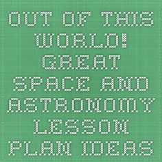Out of This World! Great Space and Astronomy Lesson Plan Ideas