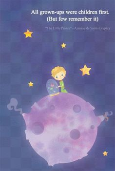 """All grown-ups were once children... but only few of them remember it."" Antoine de Saint-Exupéry, The Little Prince"