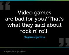 Video games are bad for you? That's what they said about rock n' roll. ? Shigeru Miyamoto
