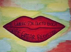 Te quiero por que tu boca sabe gritar rebeldia~