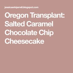 Oregon Transplant: Salted Caramel Chocolate Chip Cheesecake