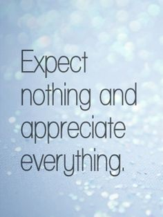 Expect nothing in return and you will never be disappointed