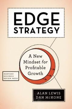 "Lewis, Alan. ""Edge strategy : a new mindset for profitable growth"". Boston, Massachusetts : Harvard Business Review Press, [2015]. Location: 11.12-LEW IESE Library Barcelona"
