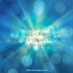 """A decision is a conclusion based on everything you believe."" ~A Course in Miracles #ACIM #quote www.deenadouglas.com"