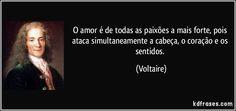 O amor é de todas as paixões a mais forte, pois ataca simultaneamente a cabeça, o coração e os sentidos. Voltaire.