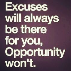 Excueses will always be there for you, Opportunity won't.
