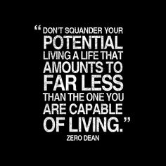 """""""Don't squander your potential living a life that amounts to far less than the one you are capable of living."""" - Zero Dean"""