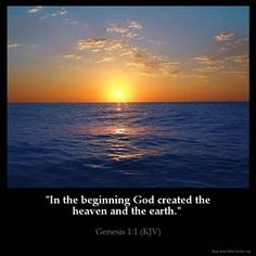 Genesis 1:1 (KJV) I love this verse! IN THE BEGINNING GOD.....*the first four words in the Holy bible says it all, it's all about HIM.