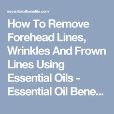 How To Remove Forehead Lines, Wrinkles And Frown Lines Using Essential Oils - Essential Oil Benefits