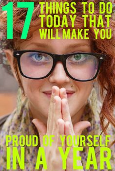 17 Things To Do Today To Make Yourself Proud In A Year. This is a great list