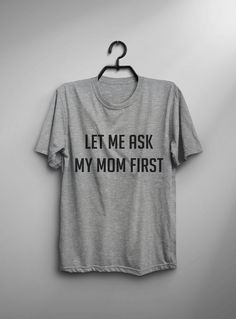 Let me ask my mom first tshirt • Sweatshirt • jumper • crewneck • sweater • Clothes Casual Outift for • teens • movies • girls • women • summer • fall • spring • winter • outfit ideas • hipster • dates • daughter • cute • gift • teenager • top • grey • college • expression • love • sassy • cool • school • back to school • parties • Polyvores • facebook • accessories • Tumblr Teen Grunge Fashion Graphic Tee Shirt