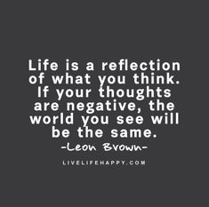 Negativity Quote: Life is a reflection of what you think. If your thoughts are negative, the world you see will be the same. - Leon Brown