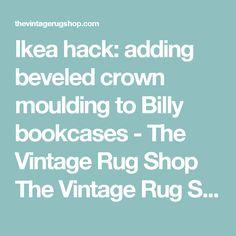 Ikea hack: adding beveled crown moulding to Billy bookcases - The Vintage Rug Shop The Vintage Rug Shop