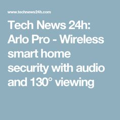 Tech News 24h: Arlo Pro - Wireless smart home security with audio and 130° viewing