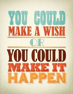 """You could make a wish or you could make it happen."" via Indulgy"