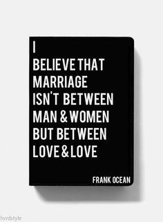"""""""I believe marriage isn't between man & woman, but between love & love."""" Frank Ocean"""