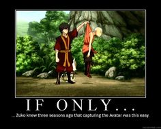 If only, three seasons ago, Zuko knew that capturing the Avatar was this easy.