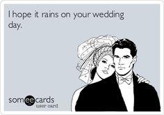 Funny Wedding Ecard: I hope it rains on your wedding day. #ecard #mean #truthful #hopefully