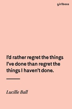GIRLBOSS QUOTE: I'd rather regret the things I've don't than regret the things I haven't. // Classic good advice by Lucille Ball.