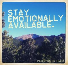 Stay emotionally available. http://www.parentingontrack.com/five-decisions/emotionally-available/