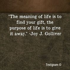 """""""The meaning of life is to find you gift. The purpose of life is to give it away"""" purpose and meaning of life Words Quotes, Me Quotes, Motivational Quotes, Inspirational Quotes, 2015 Quotes, Mommy Quotes, Pain Quotes, Attitude Quotes, The Words"""