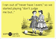 "I ran out of ""never have I evers,"" so we just started playing ""don't judge me but..."""