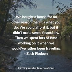 We bought a house for no other reason than it's what you do. We could afford it but it didn't make sense financially. Then we spent lots of time working on it when we would've rather been traveling.- Zack Flodeen  #ditchingsuburbia #americandream #family #happy #kids #life #travel #debt #lifestyle #nature #landscape #quotes #quote #inspiration #motivation #quoteoftheday #success #wisdom #qotd #dailyquote #love #advice #achieve #reflection #truth #leadership #success #goals #dreams #tips…