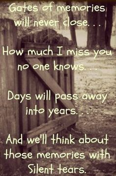 Gates of memories never close. How much I miss you no one knows. Days will pass into years. And we'll think about those memories with silent tears.... Grief. Mourning. Death. Loss. Rest in Peace.