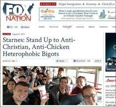 A recent Fox Nation headline:    Starnes: Stand Up to Anti-Christian, Anti-Chicken Heterophobic Bigots