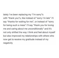 """""""Lately I've been replacing my """"I'm sorry""""s with """"thank you""""s, like instead of 'sorry I'm late', I'll say 'thanks for waiting for me', or instead of saying, 'sorry for being such a mess', I'll say 'thank you for loving me and caring about me unconditionally'."""" -Unknown My friend Lucy posted that quote to her Instagram …"""