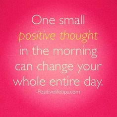 One small positive thought in the morning can change (and charge up) your whole entire day!
