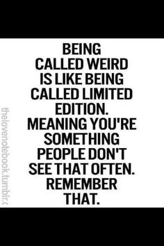 When someone tells you that you are weird, do not take it as an offense. Take it as a compliment.