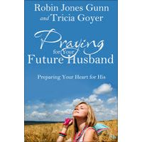 Praying for Your Future Husband by Robin Jones Gunn & Tricia Goyer