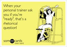 "When your personal trainer ask you if you're ""ready"", that's a rhetorical question! 
