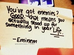 You've got enemies? Good, that means you actually stood up for something in your life!  -Eminem