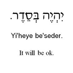 Yi'heye Be'seder. Possibly one of the most important things to be able to say. I've read the last page of the Book and it will be OK.