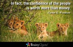 In fact, the confidence of the people is worth more than money. - Carter G. Woodson at BrainyQuote