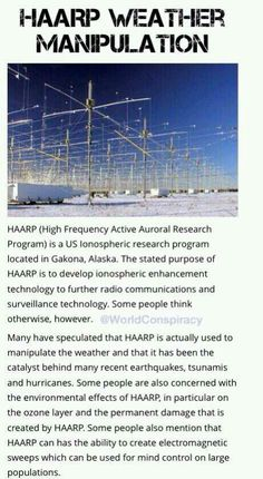 "HAARP Weather manipulation....you can tell it will rain the day after they spray ""line clouds"" aka chemtrails. You can tell when HAARP is on by looking at the cloud pattern. It pulls them apart and rearranges them into a pattern of poofs. And you may have a headache. HAARP works with all the cell towers too! The global regime is already setup."