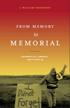 FROM MEMORY TO MEMORIAL: Shanksville, America, and Flight 93 | J. William Thompson | http://www.psupress.org/books/titles/978-0-271-07699-7.html