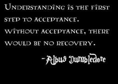 Understanding is the first step to acceptance. Without acceptance, there would be no recovery. - Albus Dumbledore