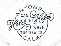 """Anyone can hold the helm when the sea is calm"" Hold The Helm, by Sean Tulgetske"