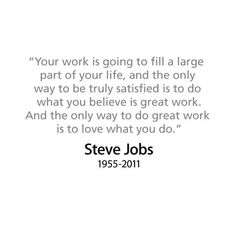 """""""Your work is going to fill a large part of your life, and the only way to do great work is to love what you do. If you haven't found it yet, keep looking. Don't settle. As with all matters of the heart, you'll know when you find it. And, like a great relationship, it just gets better and better as years roll on. So keep looking until you find it. Don't settle."""" Steve Jobs"""