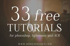33 Free Editing Tutorials for Photoshop, Lightroom and Adobe Camera RAW! www.morganburks.com