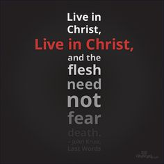 Live in Christ, live in Christ, and the flesh need not fear death. ~ John Knox, last words
