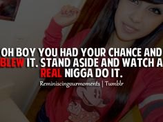 Lol <3 this! Oh boy you had your chance and blew it, Stand aside and watch a real nigga do it. c;