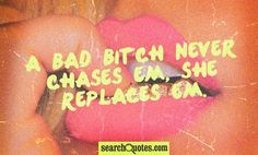A bad bitch never chases em, she replaces em. - Unknown