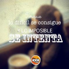 Porque lo difícil se consigue y lo imposible se intenta -->