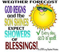 Weather Forecast: God Reigns and the Son Shines expect Showers of Blessings. Everyday God is Good!