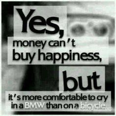 Money can't buy happiness, but it's more comfortable to cry in a BMW than on a bicycle